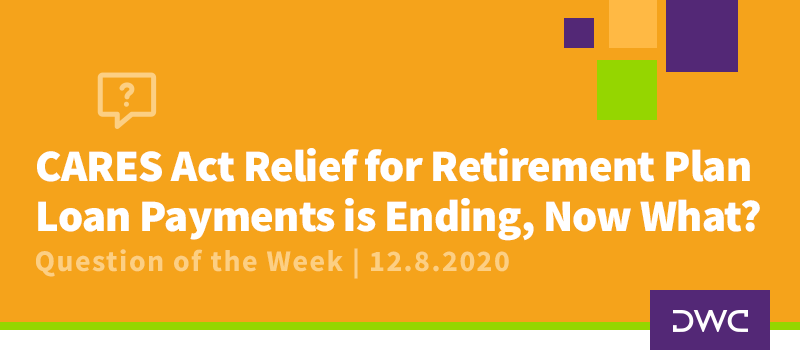 DWC 401(k) Q&A Question of the Week: CARES Act Relief for Retirement Plan Loan Payments is Ending, Now What?