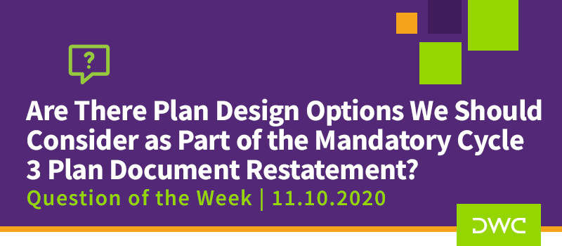 DWC 401(k) Q&A Question of the Week: Plan Design Options to Consider as Part of the Mandatory Cycle 3 Plan Document Restatement