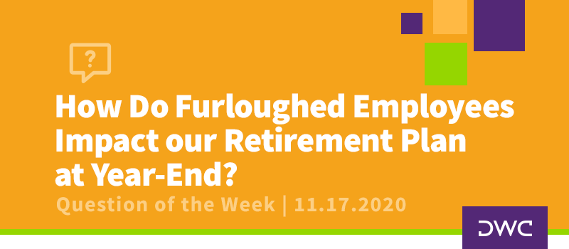 DWC 401(k) Q&A Question of the Week: Impact of Furloughed Employees on Retirement Plan at Year-End